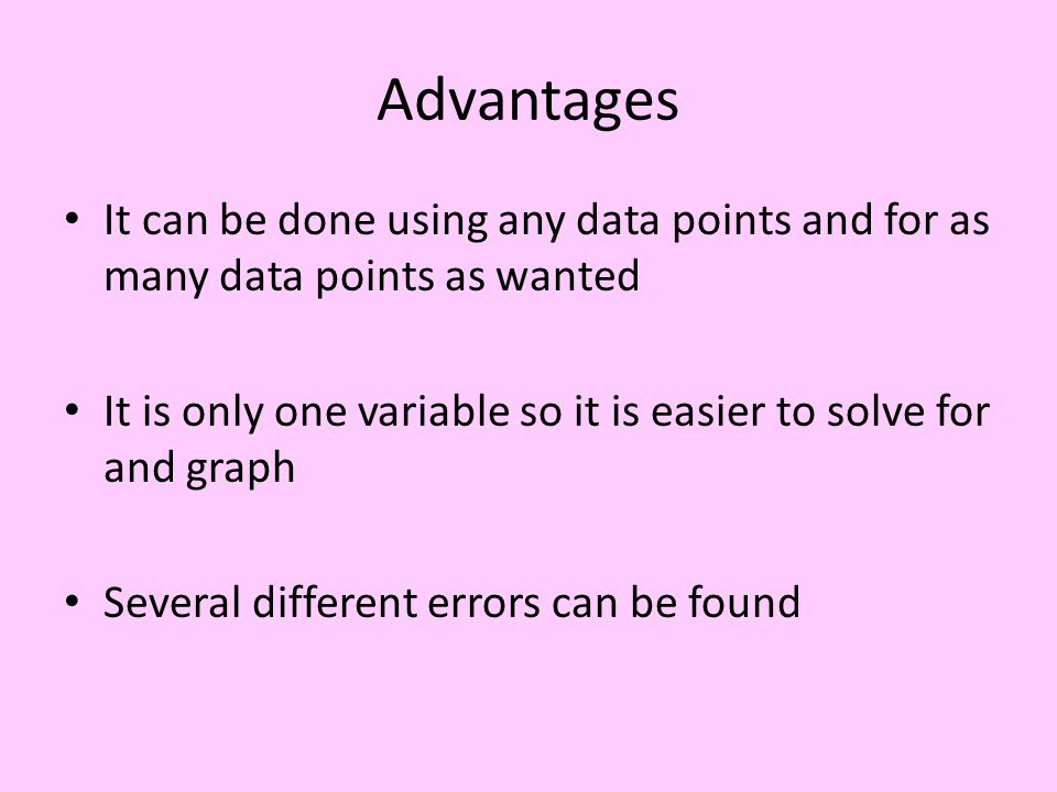 Advantages It can be done using any data points and for as many data points as wanted It is only one variable so it is easier to solve for and graph Several different errors can be found