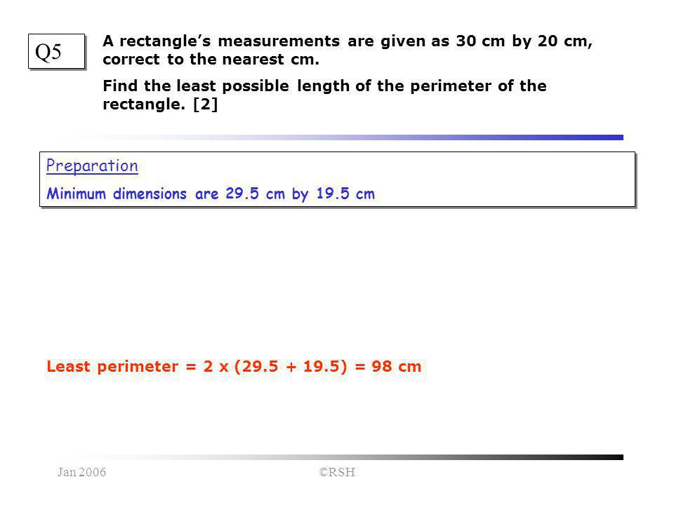 Jan 2006©RSH Q5 Preparation Minimum dimensions are 29.5 cm by 19.5 cm Preparation Minimum dimensions are 29.5 cm by 19.5 cm A rectangle's measurements