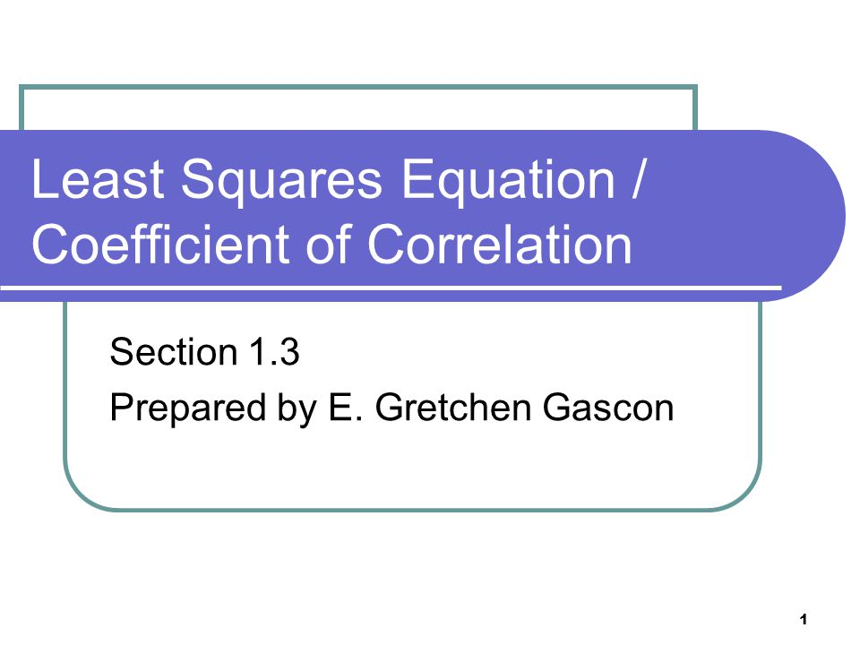 1 Least Squares Equation / Coefficient of Correlation Section 1.3 Prepared by E. Gretchen Gascon