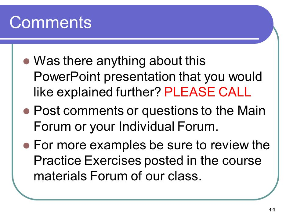 11 Comments Was there anything about this PowerPoint presentation that you would like explained further? PLEASE CALL Post comments or questions to the