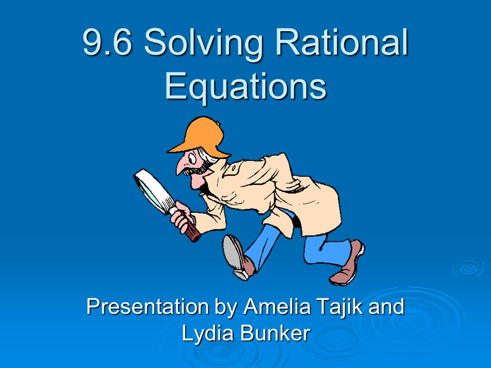 9.6 Solving Rational Equations Presentation by Amelia Tajik and Lydia Bunker