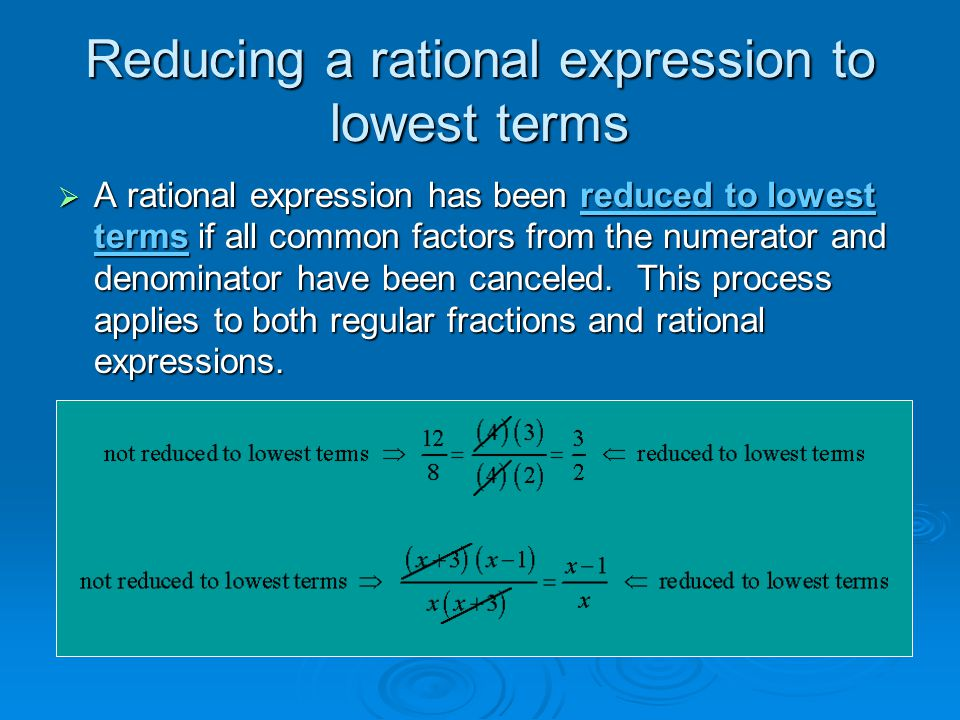 Reducing a rational expression to lowest terms  A rational expression has been reduced to lowest terms if all common factors from the numerator and denominator have been canceled.