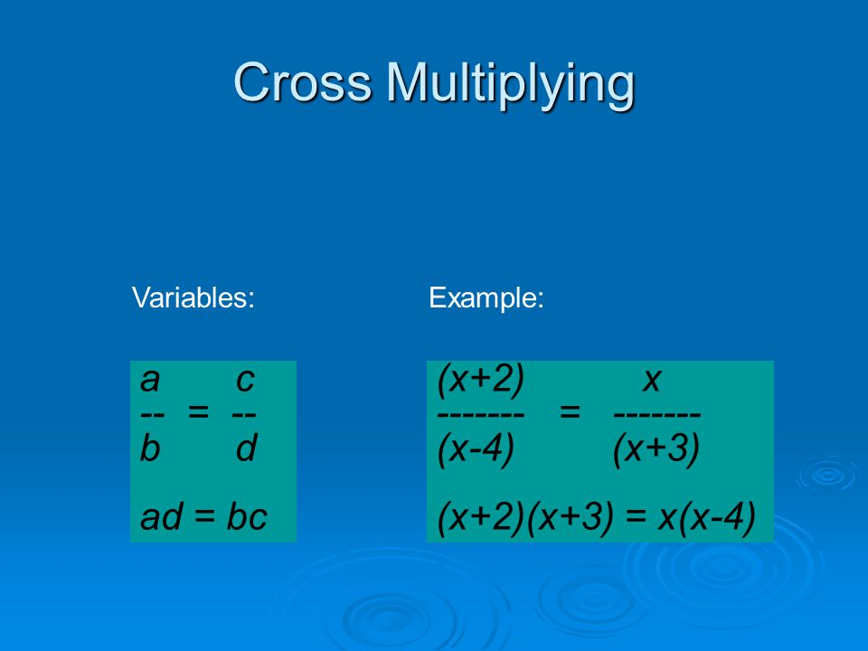Cross Multiplying a c -- = -- b d ad = bc (x+2) x = (x-4) (x+3) (x+2)(x+3) = x(x-4) Variables:Example: