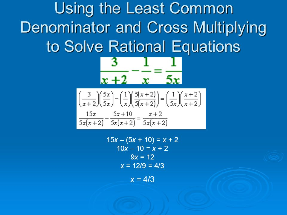 Using the Least Common Denominator and Cross Multiplying to Solve Rational Equations 15x – (5x + 10) = x + 2 10x – 10 = x + 2 9x = 12 x = 12/9 = 4/3 x