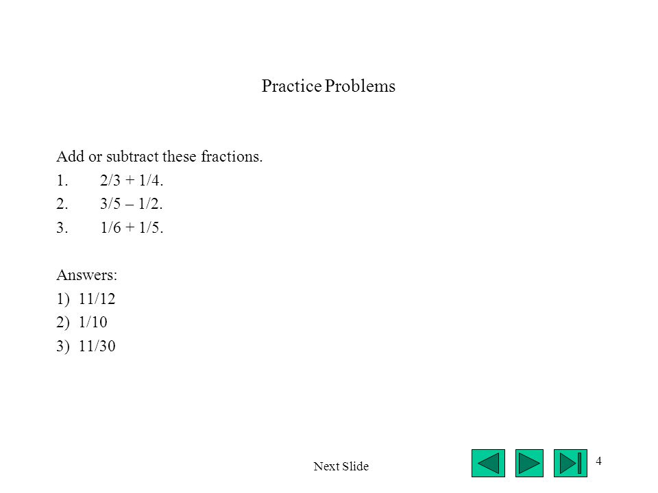 4 Practice Problems Add or subtract these fractions. 1.2/3 + 1/4. 2.3/5 – 1/2. 3.1/6 + 1/5. Answers: 1) 11/12 2) 1/10 3) 11/30 Next Slide