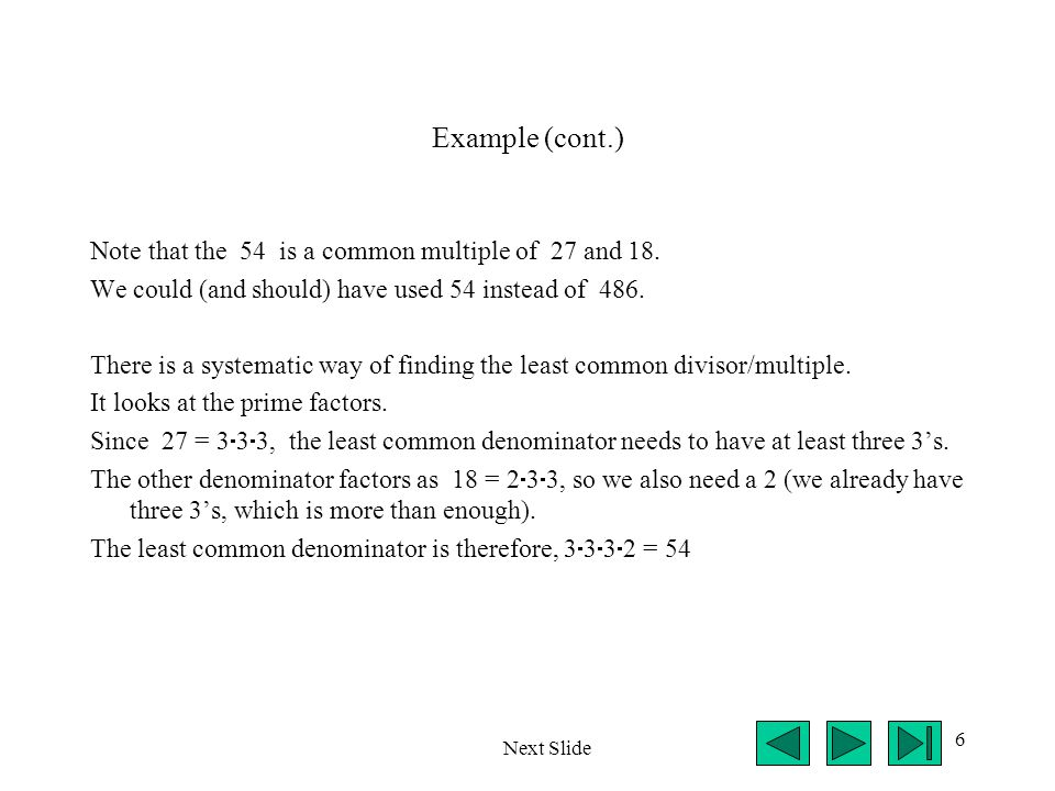 6 Example (cont.) Note that the 54 is a common multiple of 27 and 18. We could (and should) have used 54 instead of 486. There is a systematic way of