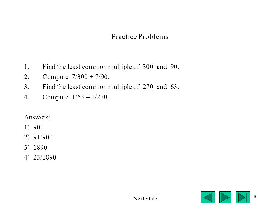 8 Practice Problems 1.Find the least common multiple of 300 and 90. 2.Compute 7/300 + 7/90. 3.Find the least common multiple of 270 and 63. 4.Compute