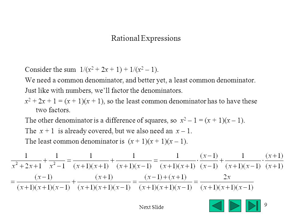 9 Rational Expressions Consider the sum 1/(x 2 + 2x + 1) + 1/(x 2 – 1). We need a common denominator, and better yet, a least common denominator. Just