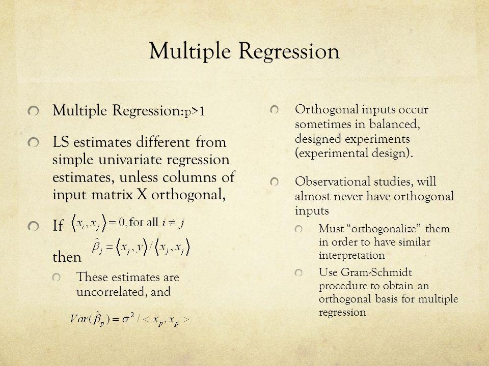 Multiple Regression Multiple Regression: p>1 LS estimates different from simple univariate regression estimates, unless columns of input matrix X orth