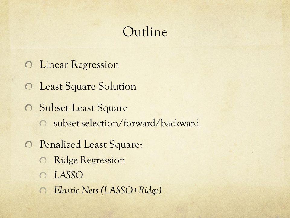 Outline Linear Regression Least Square Solution Subset Least Square subset selection/forward/backward Penalized Least Square: Ridge Regression LASSO E