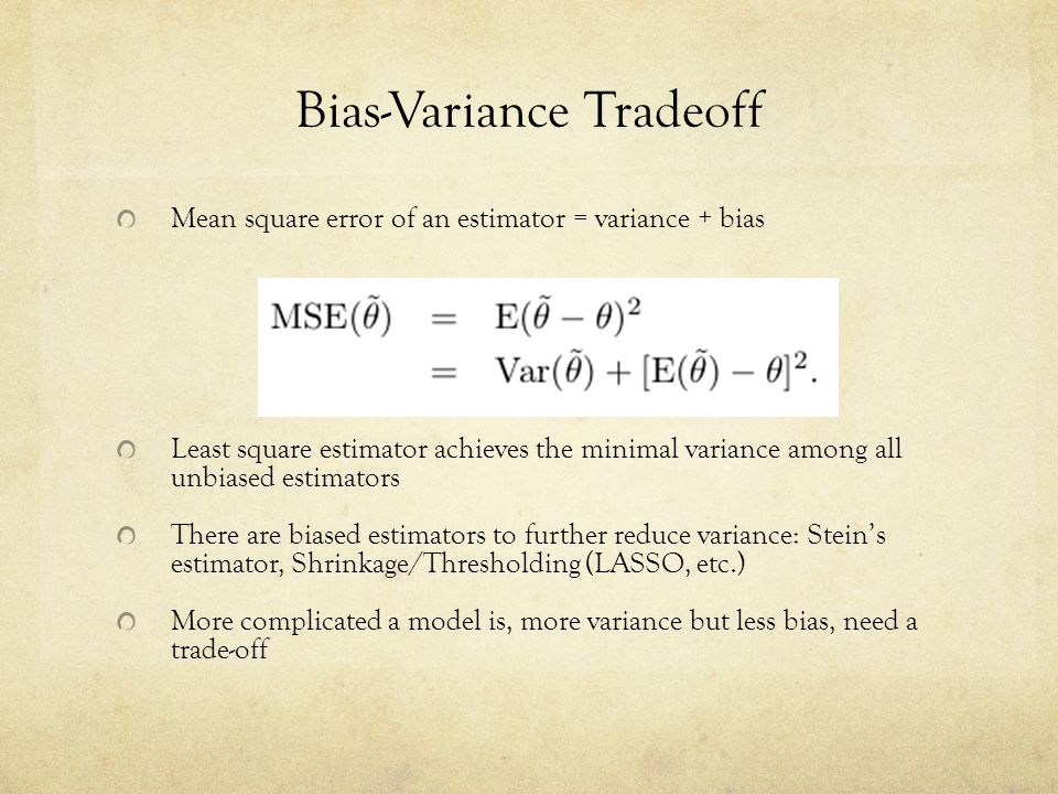 Bias-Variance Tradeoff Mean square error of an estimator = variance + bias Least square estimator achieves the minimal variance among all unbiased est