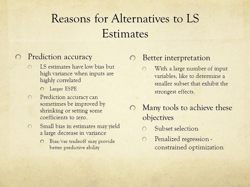 Reasons for Alternatives to LS Estimates Prediction accuracy LS estimates have low bias but high variance when inputs are highly correlated Larger ESP