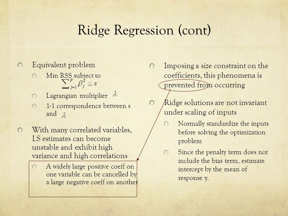 Ridge Regression (cont) Equivalent problem Min RSS subject to Lagrangian multiplier 1-1 correspondence between s and With many correlated variables, L
