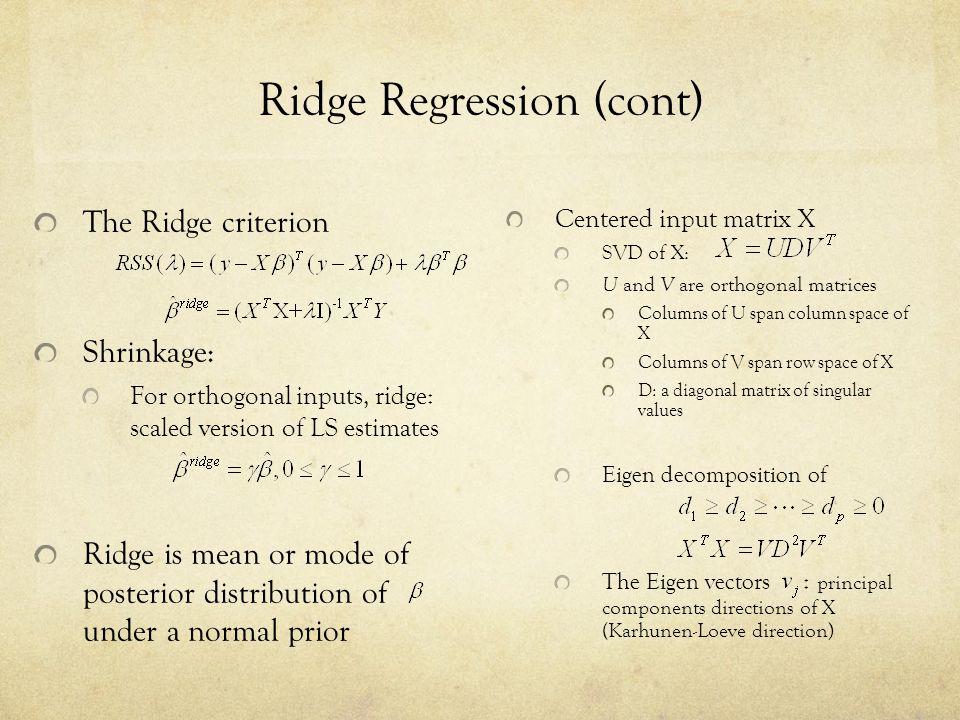 Ridge Regression (cont) The Ridge criterion Shrinkage: For orthogonal inputs, ridge: scaled version of LS estimates Ridge is mean or mode of posterior
