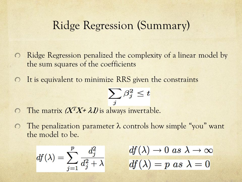 Ridge Regression (Summary) Ridge Regression penalized the complexity of a linear model by the sum squares of the coefficients It is equivalent to mini