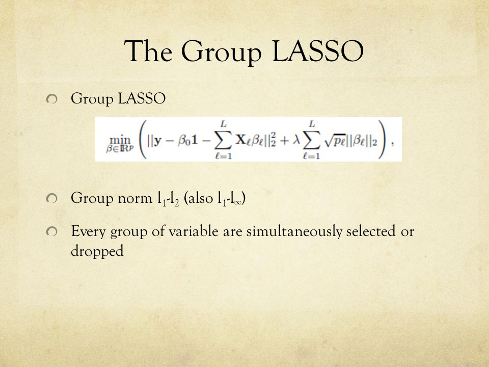 The Group LASSO Group LASSO Group norm l 1 -l 2 (also l 1 -l ∞ ) Every group of variable are simultaneously selected or dropped