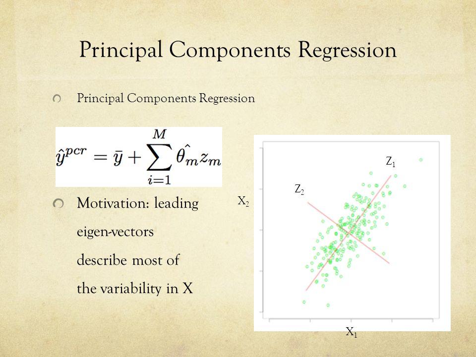 Principal Components Regression (M<p) Motivation: leading eigen-vectors describe most of the variability in X X2X2 X1X1 Z2Z2 Z1Z1
