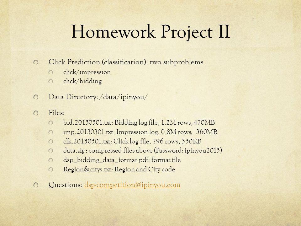 Homework Project II Click Prediction (classification): two subproblems click/impression click/bidding Data Directory: /data/ipinyou/ Files: bid.201303