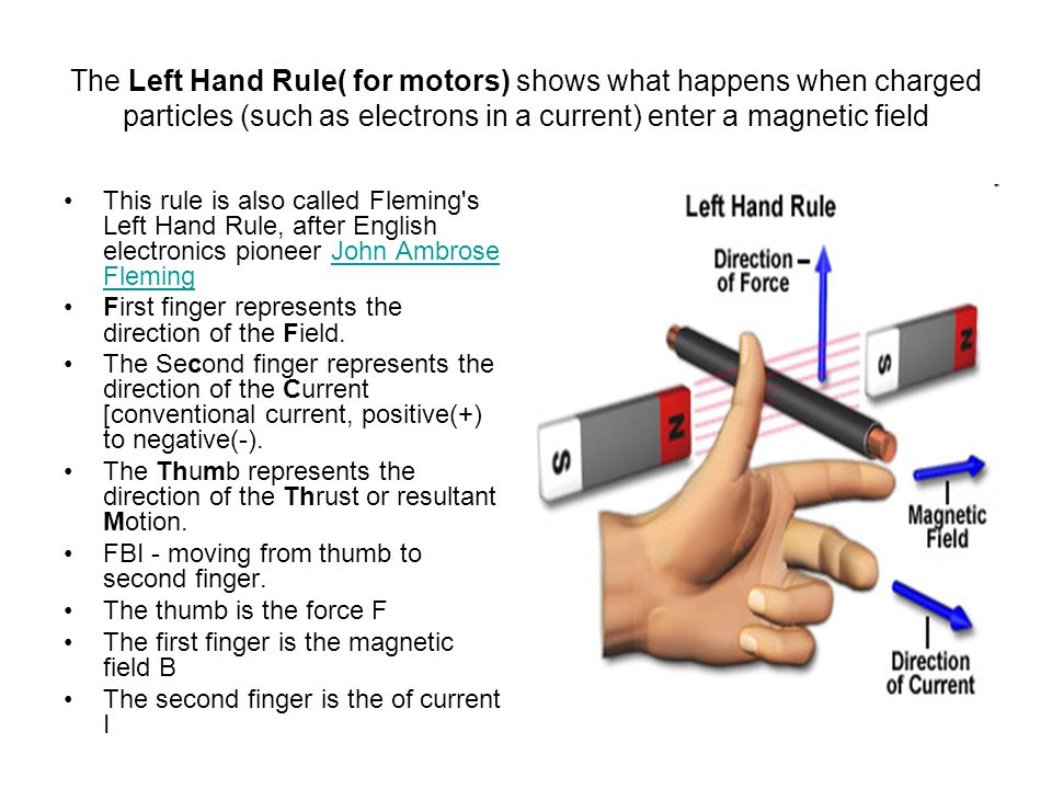 The Left Hand Rule( for motors) shows what happens when charged particles (such as electrons in a current) enter a magnetic field This rule is also called Fleming s Left Hand Rule, after English electronics pioneer John Ambrose FlemingJohn Ambrose Fleming First finger represents the direction of the Field.