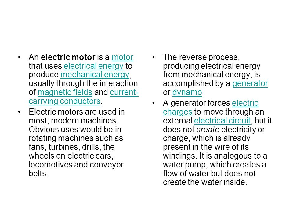 An electric motor is a motor that uses electrical energy to produce mechanical energy, usually through the interaction of magnetic fields and current- carrying conductors.motorelectrical energymechanical energymagnetic fieldscurrent- carrying conductors Electric motors are used in most, modern machines.