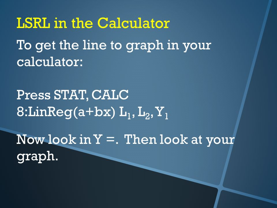 LSRL in the Calculator To get the line to graph in your calculator: Press STAT, CALC 8:LinReg(a+bx) L 1, L 2, Y 1 Now look in Y =.