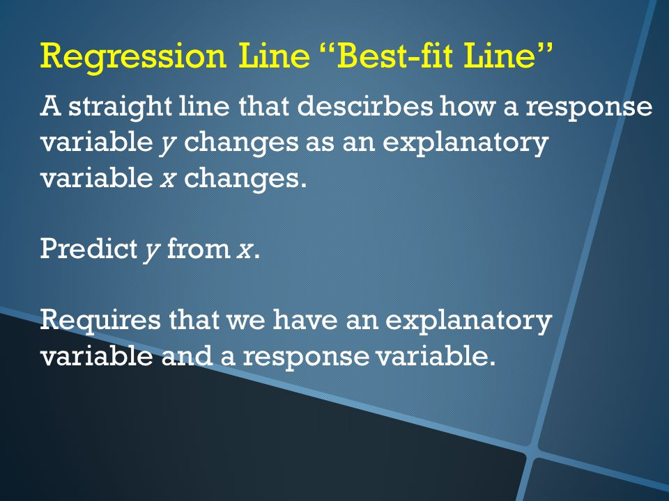 Regression Line Best-fit Line A straight line that descirbes how a response variable y changes as an explanatory variable x changes.