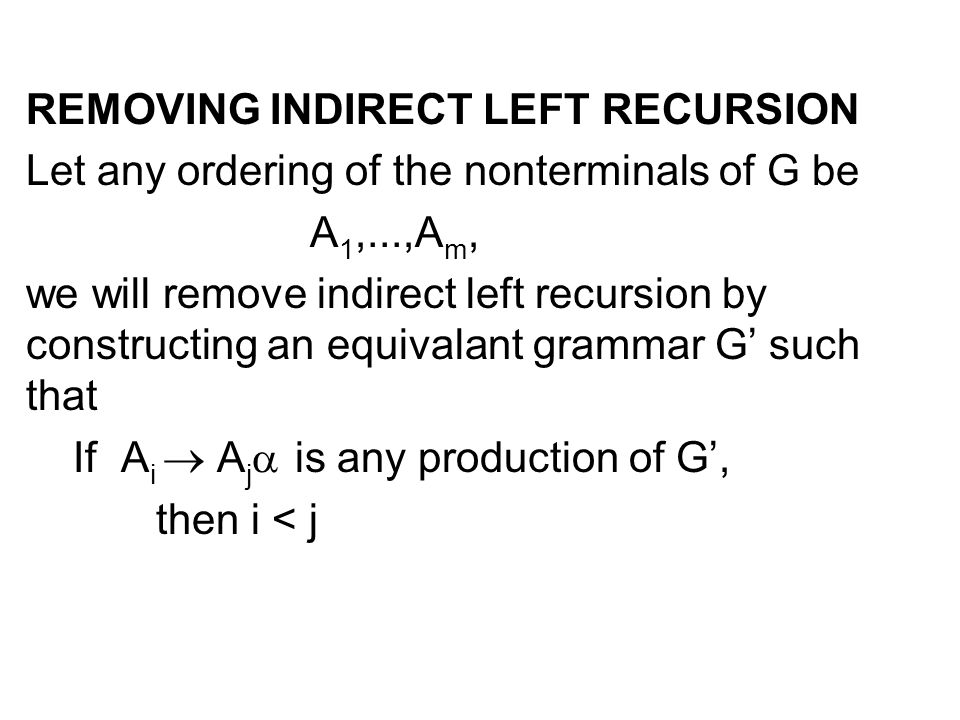 REMOVING INDIRECT LEFT RECURSION Let any ordering of the nonterminals of G be A 1,...,A m, we will remove indirect left recursion by constructing an e