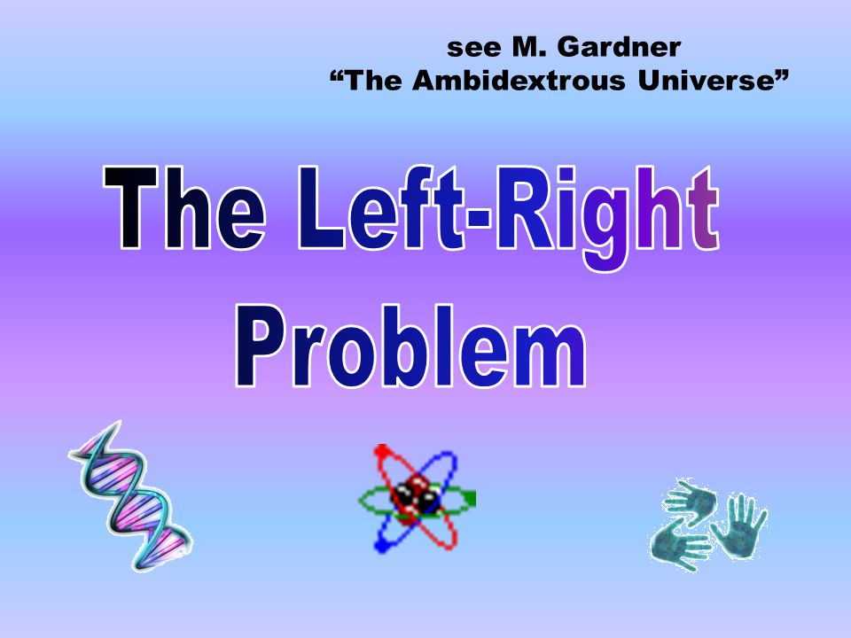 """see M. Gardner """"The Ambidextrous Universe"""""""