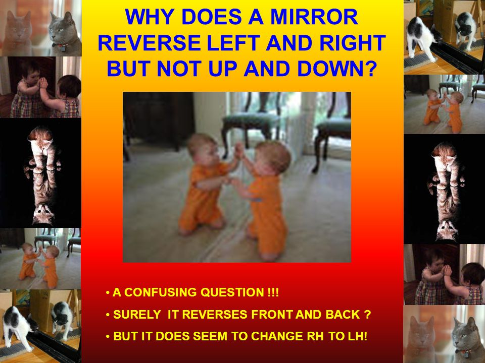 WHY DOES A MIRROR REVERSE LEFT AND RIGHT BUT NOT UP AND DOWN? A CONFUSING QUESTION !!! SURELY IT REVERSES FRONT AND BACK ? BUT IT DOES SEEM TO CHANGE