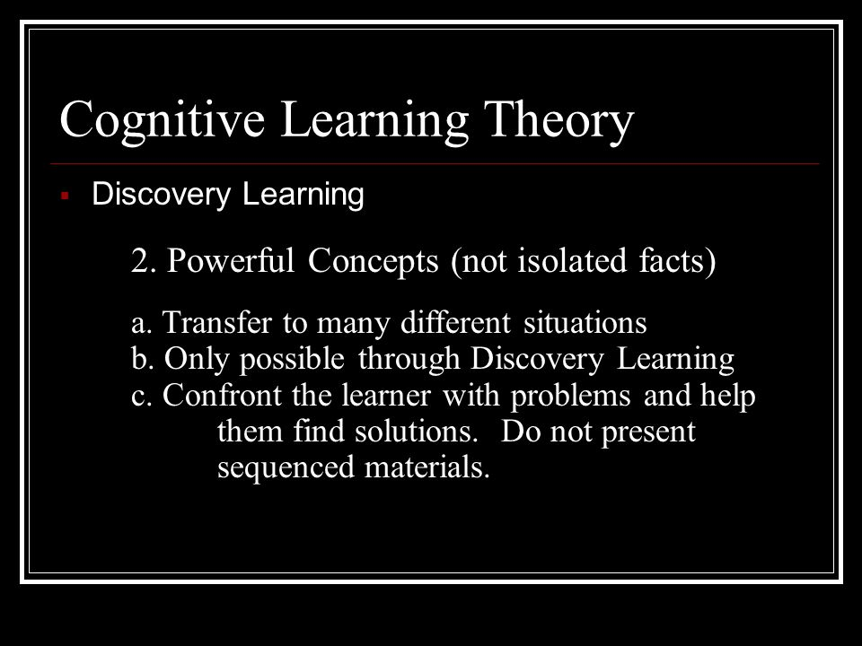 Cognitive Learning Theory  Discovery Learning 1. Bruner said anybody can learn anything at any age, provided it is stated in terms they can understan