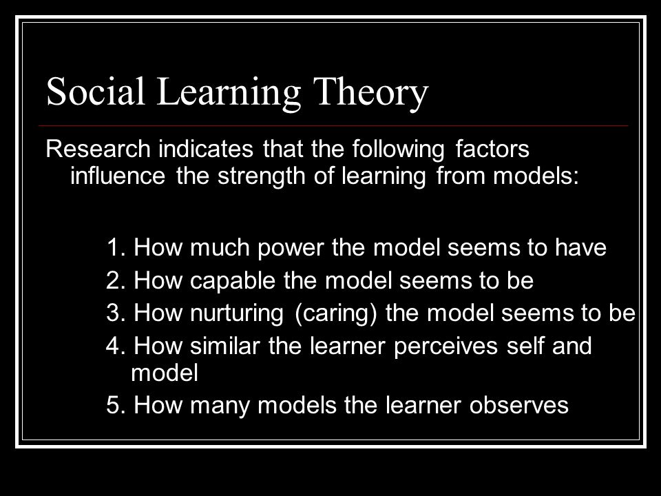 Social Learning Theory Learning From Models - Albert Bandura 1. Attend to pertinent clues 2. Code for memory (store a visual image) 3. Retain in memor