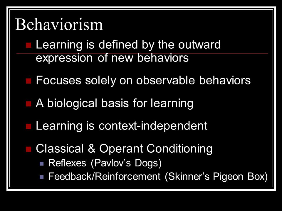 Behaviorism  Operant Conditioning - Skinner The response is made first, then reinforcement follows.