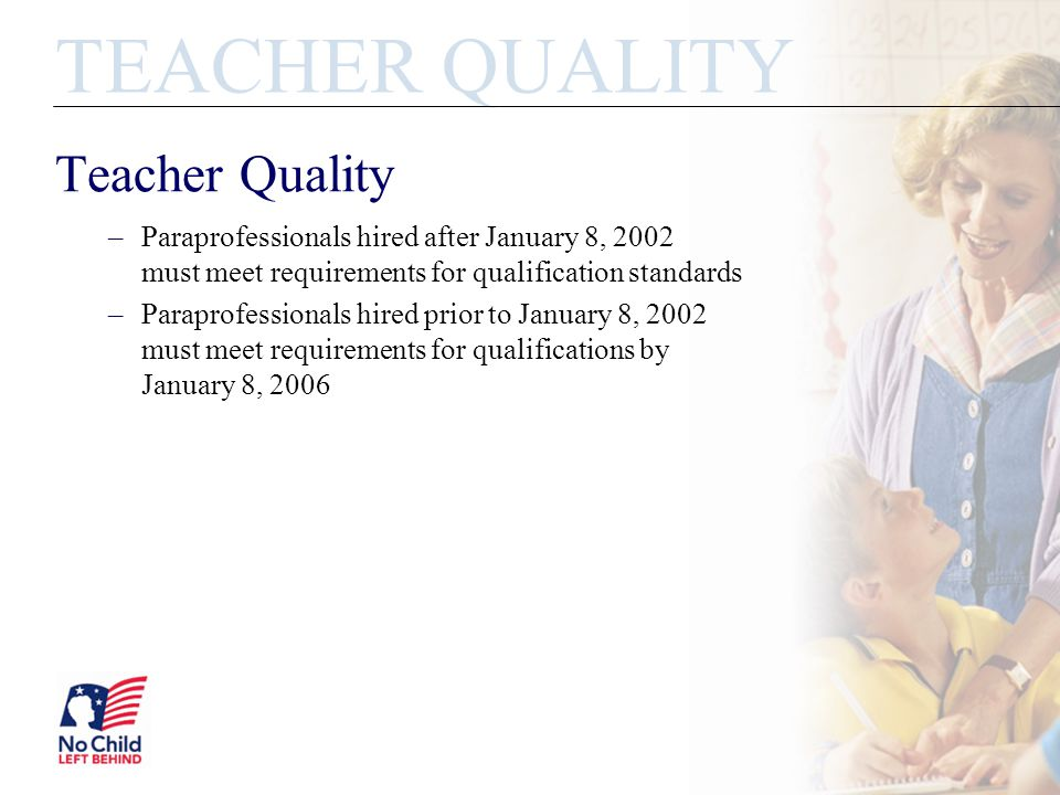 Teacher Quality –Paraprofessionals hired after January 8, 2002 must meet requirements for qualification standards –Paraprofessionals hired prior to Ja