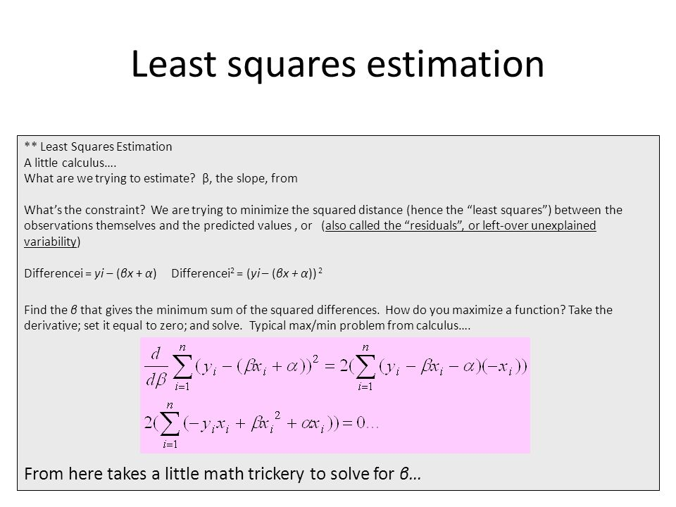 Least squares estimation ** Least Squares Estimation A little calculus…. What are we trying to estimate? β, the slope, from What's the constraint? We