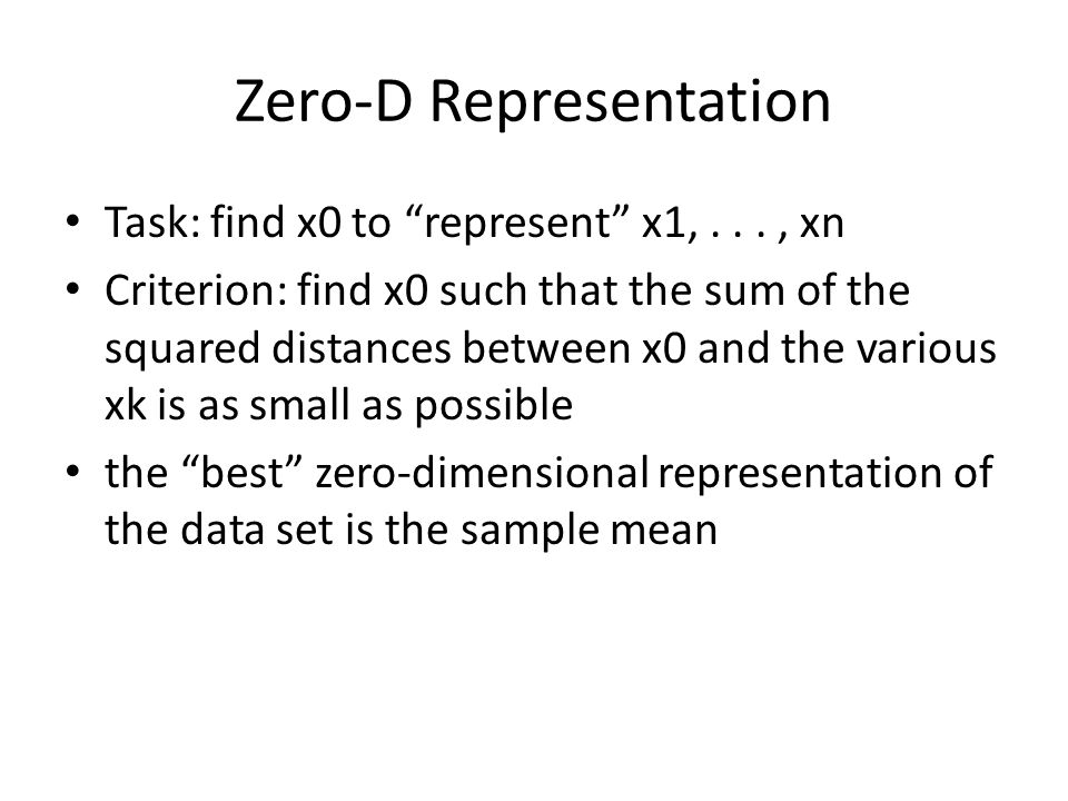 Zero-D Representation Task: find x0 to represent x1,..., xn Criterion: find x0 such that the sum of the squared distances between x0 and the various xk is as small as possible the best zero-dimensional representation of the data set is the sample mean