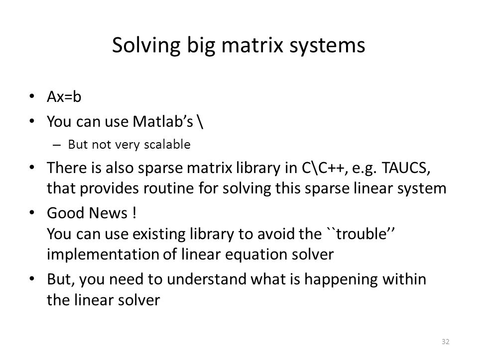 Solving big matrix systems Ax=b You can use Matlab's \ – But not very scalable There is also sparse matrix library in C\C++, e.g.