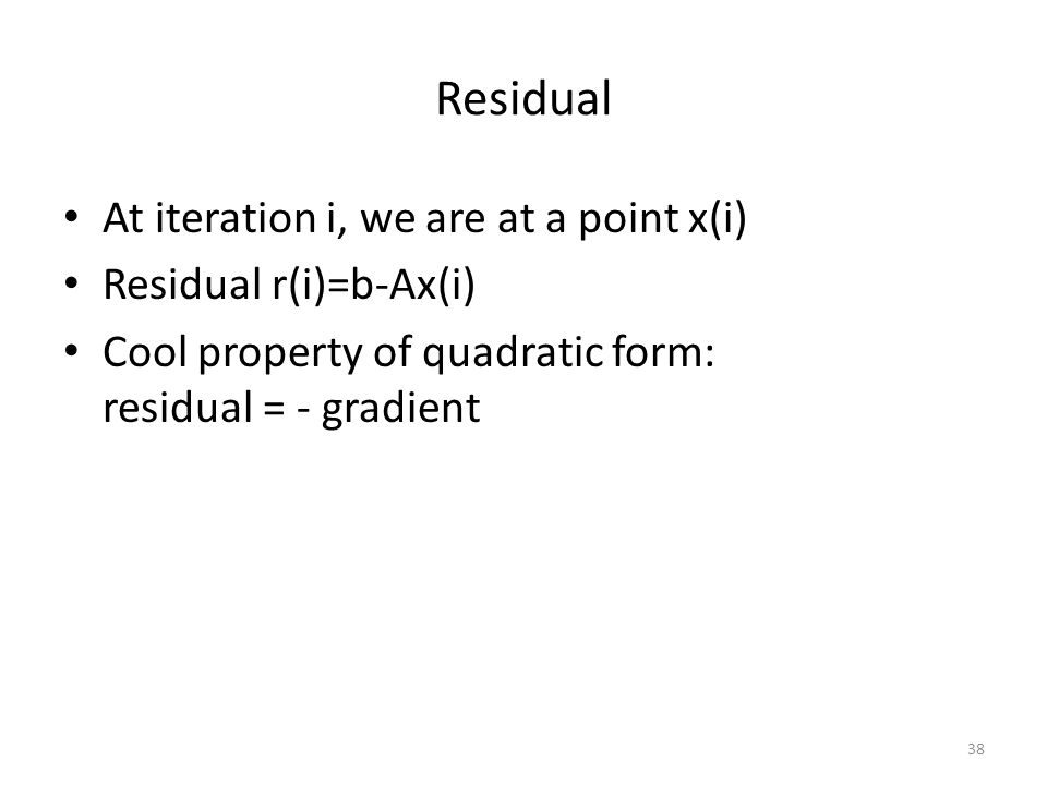 Residual At iteration i, we are at a point x(i) Residual r(i)=b-Ax(i) Cool property of quadratic form: residual = - gradient 38