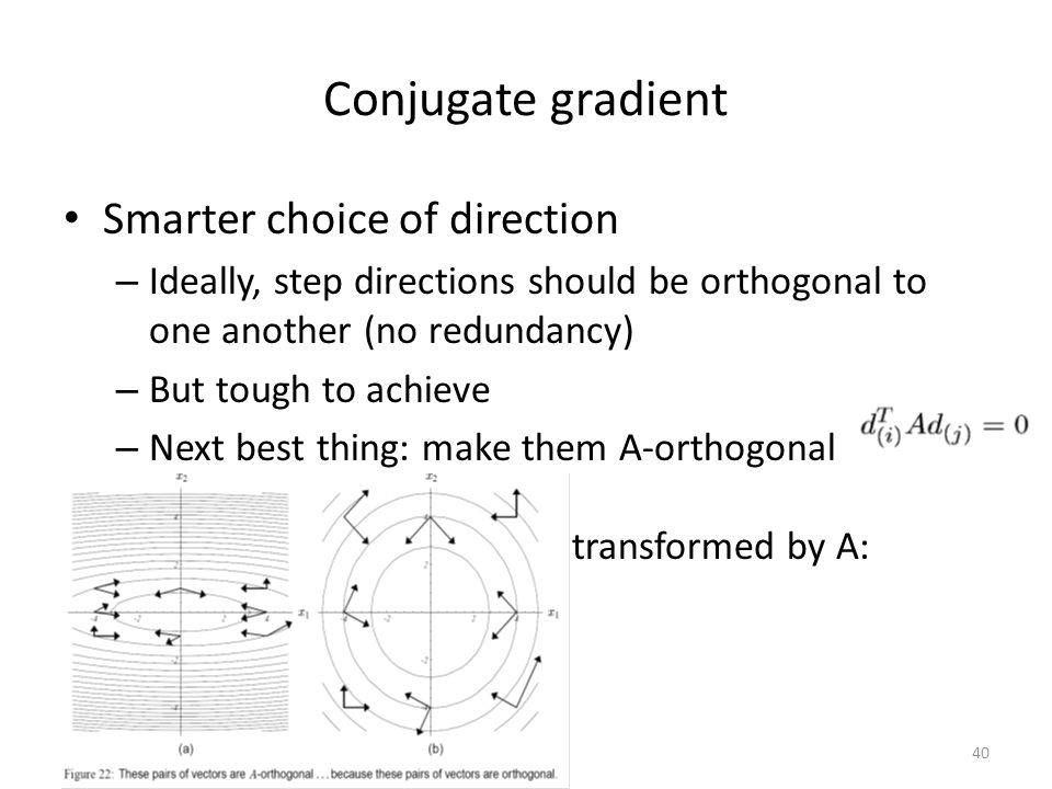 Conjugate gradient Smarter choice of direction – Ideally, step directions should be orthogonal to one another (no redundancy) – But tough to achieve – Next best thing: make them A-orthogonal (conjugate) That is, orthogonal when transformed by A: 40