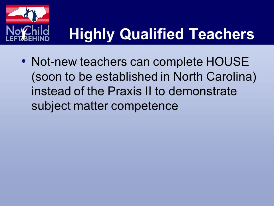 Highly Qualified Teachers Not-new teachers can complete HOUSE (soon to be established in North Carolina) instead of the Praxis II to demonstrate subject matter competence