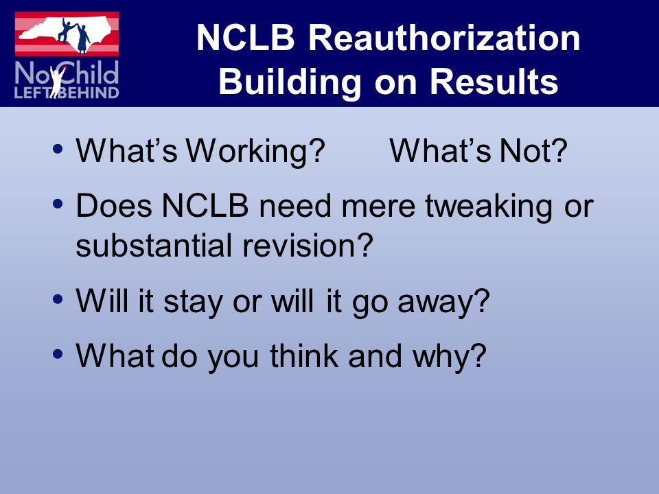 NCLB Reauthorization Building on Results What's Working.