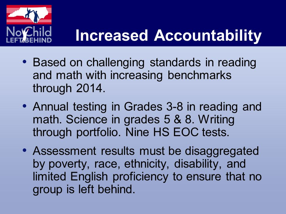 Increased Accountability Based on challenging standards in reading and math with increasing benchmarks through 2014.
