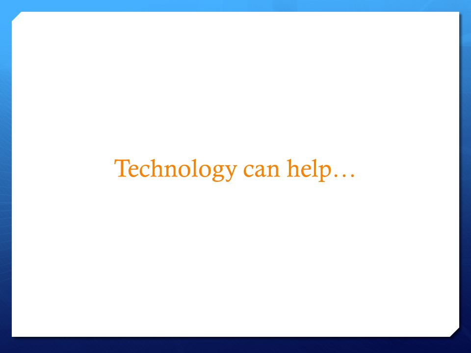 Technology can help…