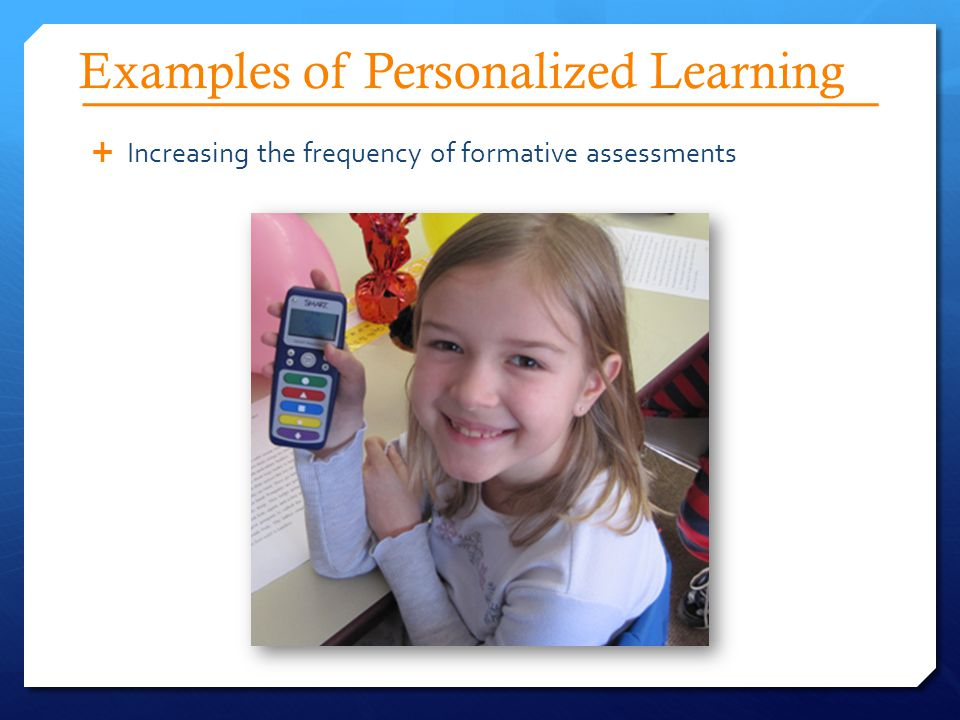 Examples of Personalized Learning  Increasing the frequency of formative assessments