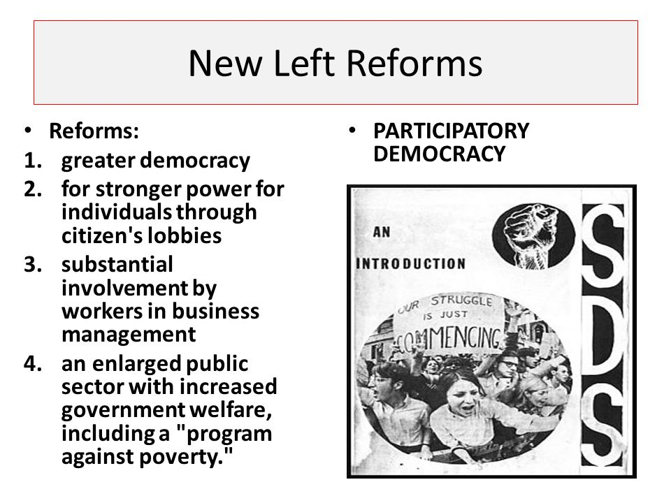 New Left Reforms Reforms: 1.greater democracy 2.for stronger power for individuals through citizen's lobbies 3.substantial involvement by workers in b