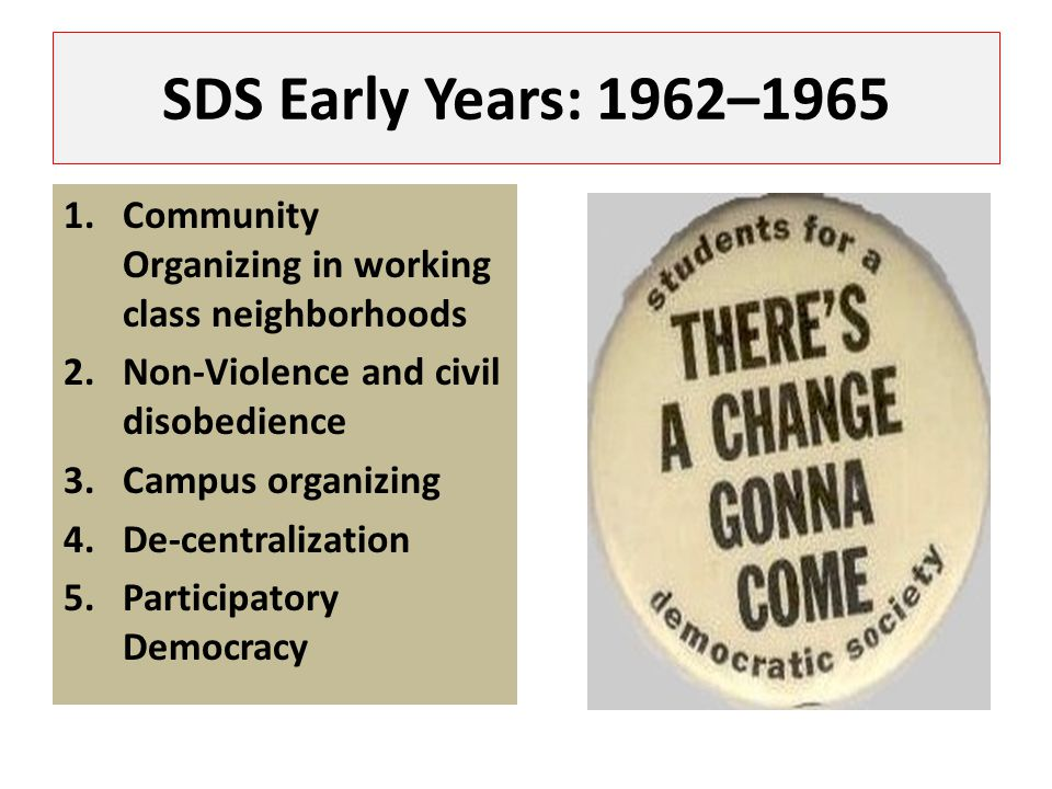 SDS Early Years: 1962–1965 1.Community Organizing in working class neighborhoods 2.Non-Violence and civil disobedience 3.Campus organizing 4.De-centra