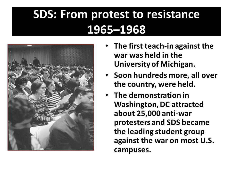 SDS: From protest to resistance 1965–1968 The first teach-in against the war was held in the University of Michigan. Soon hundreds more, all over the