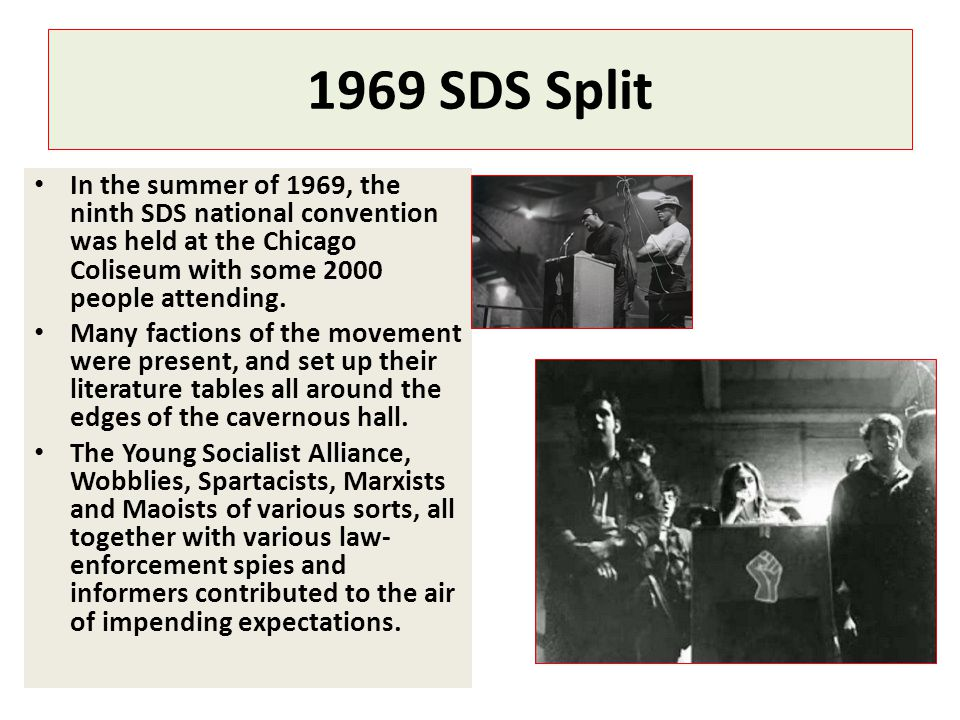 1969 SDS Split In the summer of 1969, the ninth SDS national convention was held at the Chicago Coliseum with some 2000 people attending. Many faction