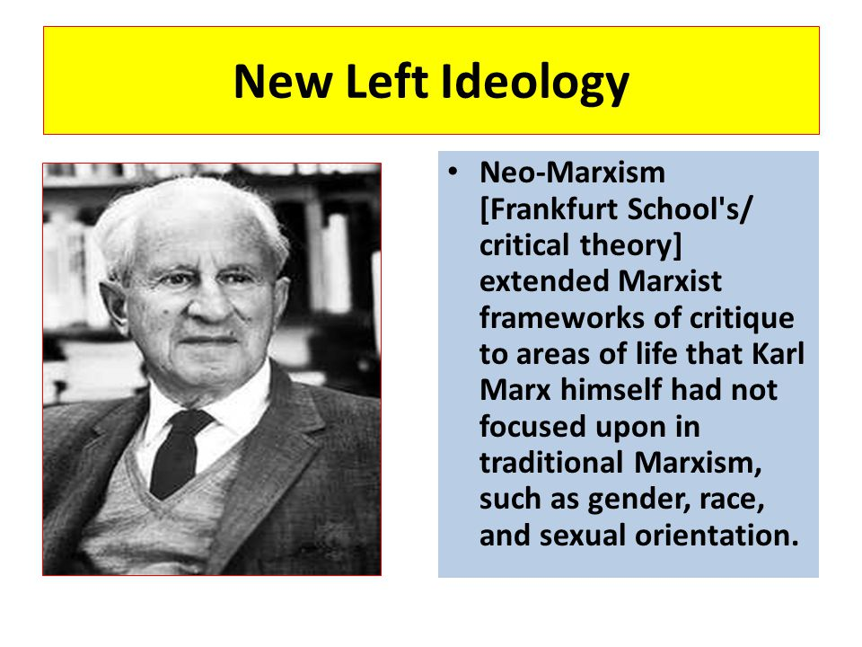 New Left Ideology Neo-Marxism [Frankfurt School's/ critical theory] extended Marxist frameworks of critique to areas of life that Karl Marx himself ha