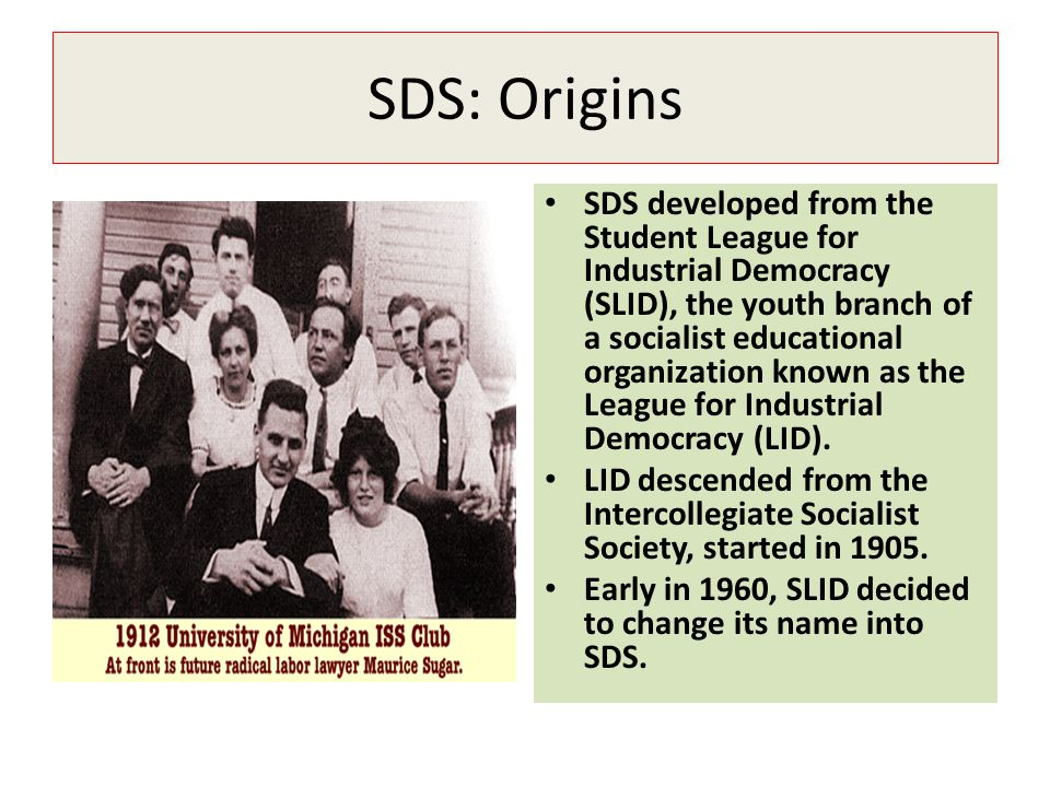 SDS: Origins SDS developed from the Student League for Industrial Democracy (SLID), the youth branch of a socialist educational organization known as