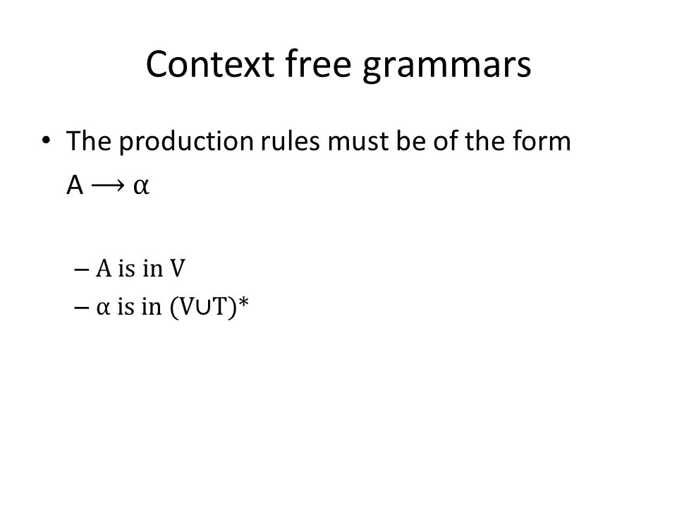 Linear grammars Right Linear Grammars: Rules of the forms A → ε A → a A → aB A,B: variables and a: terminal The Linear Grammars are either left or right: Left Linear Grammars: Rules of the forms A → ε A → a A → Ba A,B: variables and A: terminal